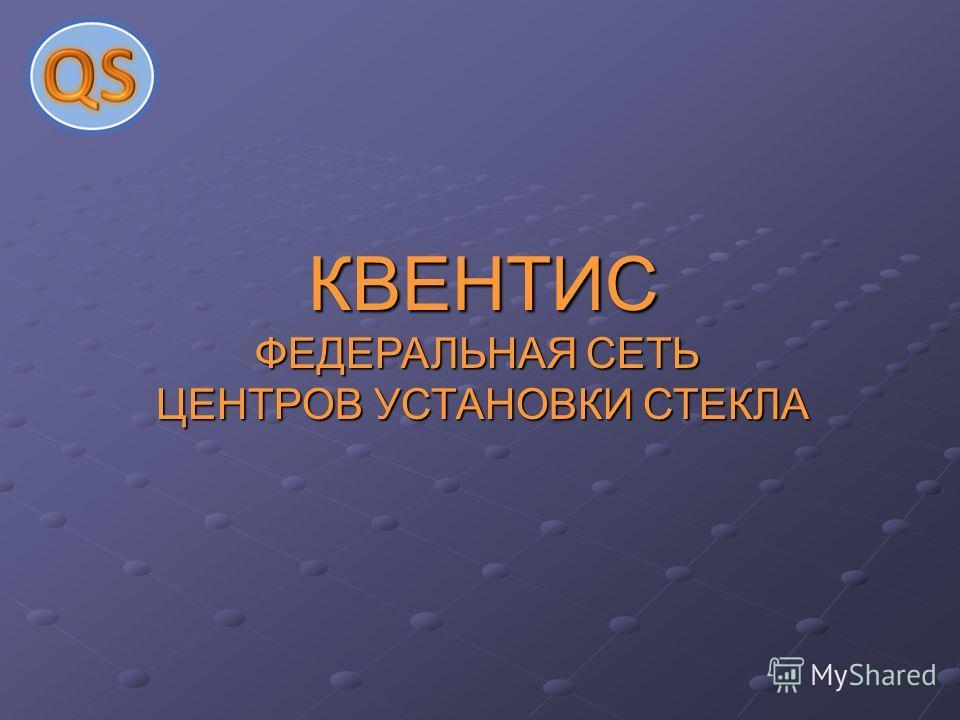 КВЕНТИС ФЕДЕРАЛЬНАЯ СЕТЬ ЦЕНТРОВ УСТАНОВКИ СТЕКЛА