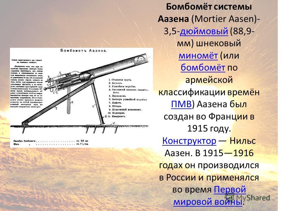 Бомбомёт системы Аазена (Mortier Aasen)- 3,5-дюймовый (88,9- мм) шнековый миномёт (или бомбомёт по армейской классификации времён ПМВ) Аазена был создан во Франции в 1915 году. Конструктор Нильс Аазен. В 19151916 годах он производился в России и прим