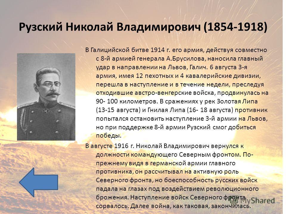 Рузский Николай Владимирович (1854-1918) В Галицийской битве 1914 г. его армия, действуя совместно с 8-й армией генерала А.Брусилова, наносила главный удар в направлении на Львов, Галич. 6 августа 3-я армия, имея 12 пехотных и 4 кавалерийские дивизии