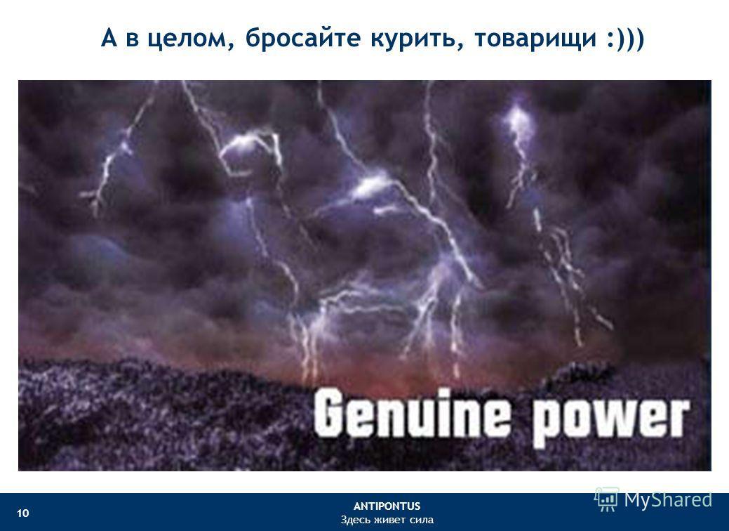 ANTIPONTUS Здесь живет сила 10 А в целом, бросайте курить, товарищи :)))