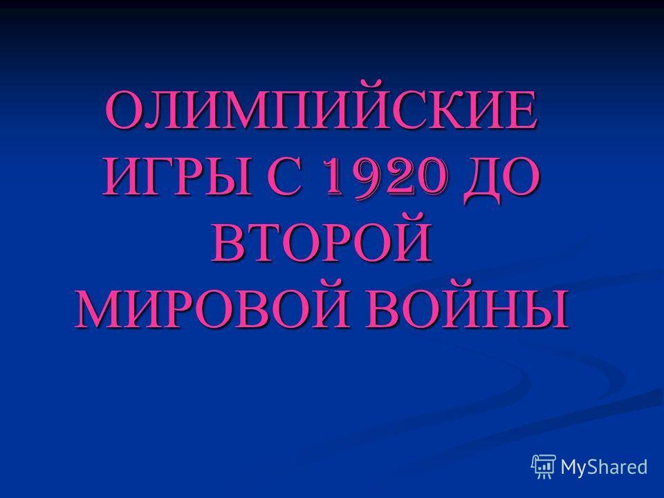 ОЛИМПИЙСКИЕ ИГРЫ С 1920 ДО ВТОРОЙ МИРОВОЙ ВОЙНЫ