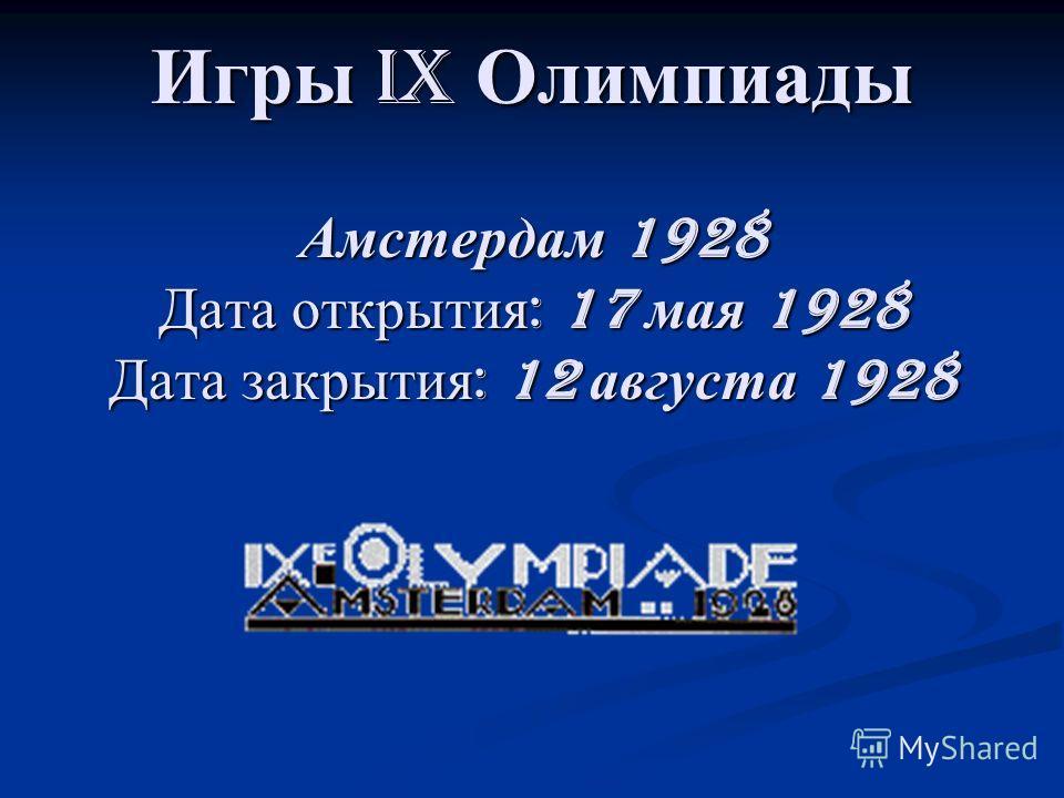 Игры IX Олимпиады Амстердам 1928 Дата открытия : 17 мая 1928 Дата закрытия : 12 августа 1928