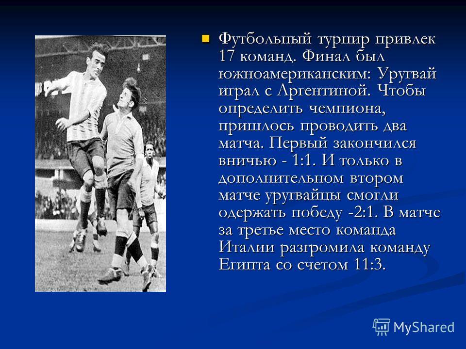 Футбольный турнир привлек 17 команд. Финал был южноамериканским: Уругвай играл с Аргентиной. Чтобы определить чемпиона, пришлось проводить два матча. Первый закончился вничью - 1:1. И только в дополнительном втором матче уругвайцы смогли одержать поб