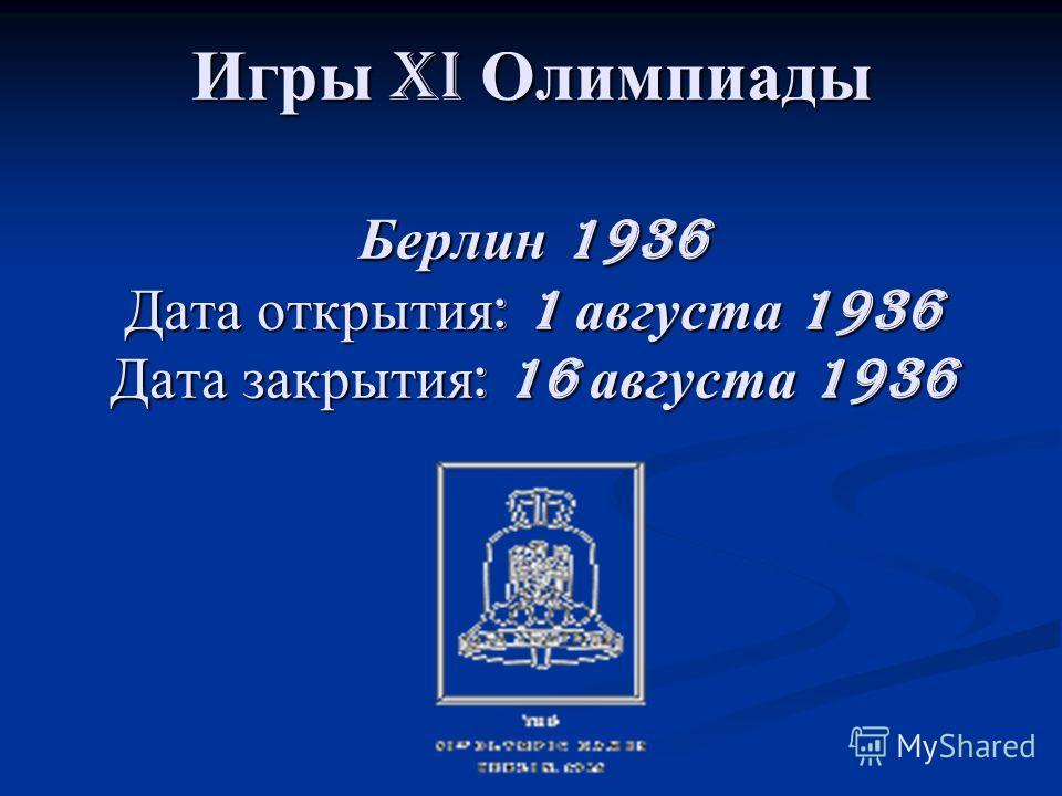 Игры XI Олимпиады Берлин 1936 Дата открытия : 1 августа 1936 Дата закрытия : 16 августа 1936
