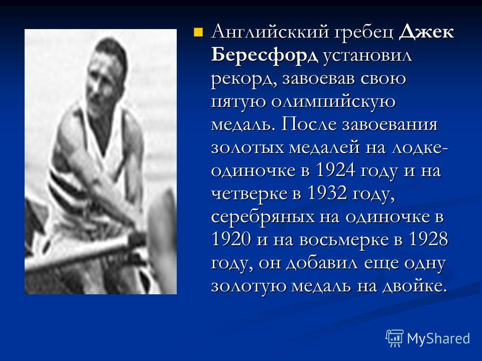Английсккий гребец Джек Бересфорд установил рекорд, завоевав свою пятую олимпийскую медаль. После завоевания золотых медалей на лодке- одиночке в 1924 году и на четверке в 1932 году, серебряных на одиночке в 1920 и на восьмерке в 1928 году, он добави