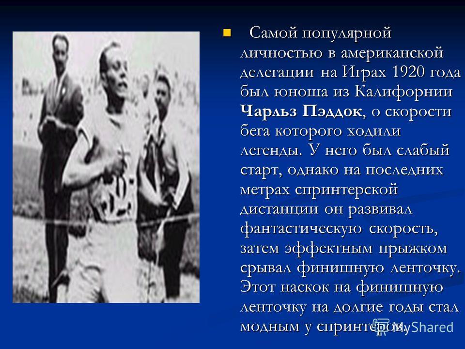 Самой популярной личностью в американской делегации на Играх 1920 года был юноша из Калифорнии Чарльз Пэддок, о скорости бега которого ходили легенды. У него был слабый старт, однако на последних метрах спринтерской дистанции он развивал фантастическ