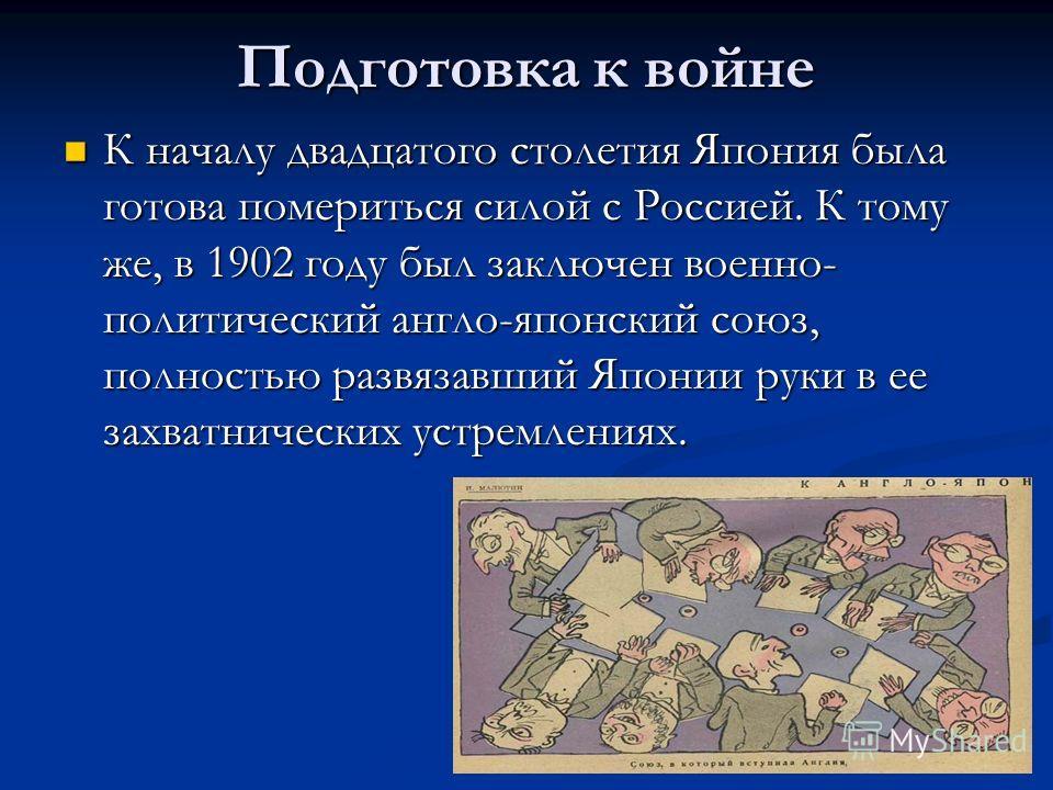 Подготовка к войне К началу двадцатого столетия Япония была готова помериться силой с Россией. К тому же, в 1902 году был заключен военно- политический англо-японский союз, полностью развязавший Японии руки в ее захватнических устремлениях. К началу