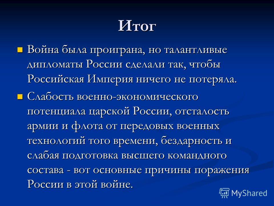Итог Война была проиграна, но талантливые дипломаты России сделали так, чтобы Российская Империя ничего не потеряла. Война была проиграна, но талантливые дипломаты России сделали так, чтобы Российская Империя ничего не потеряла. Слабость военно-эконо