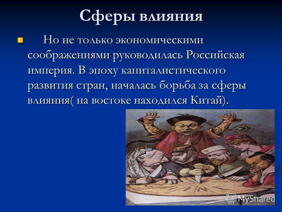 Сферы влияния Но не только экономическими соображениями руководилась Российская империя. В эпоху капиталистического развития стран, началась борьба за сферы влияния( на востоке находился Китай). Но не только экономическими соображениями руководилась