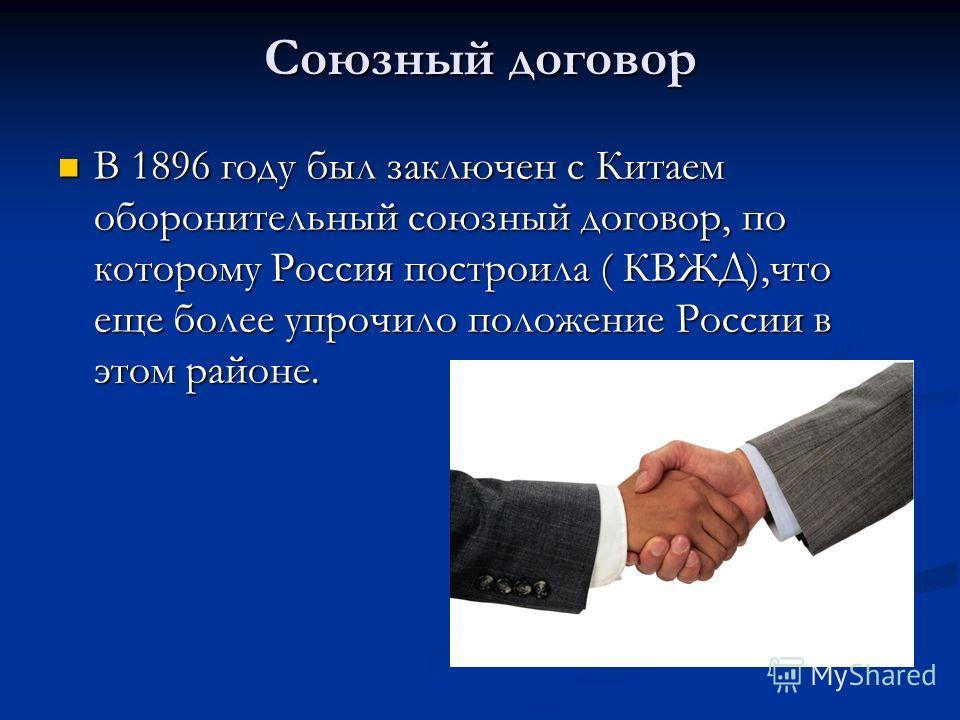 Союзный договор В 1896 году был заключен с Китаем оборонительный союзный договор, по которому Россия построила ( КВЖД),что еще более упрочило положение России в этом районе. В 1896 году был заключен с Китаем оборонительный союзный договор, по котором