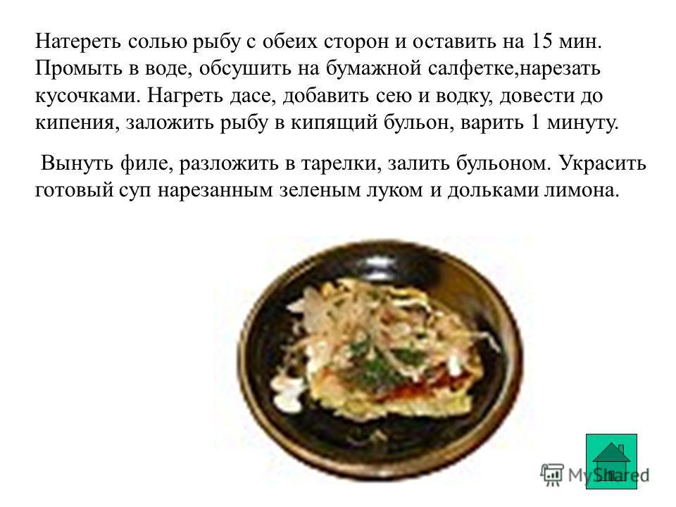 Натереть солью рыбу с обеих сторон и оставить на 15 мин. Промыть в воде, обсушить на бумажной салфетке,нарезать кусочками. Нагреть дасе, добавить сею и водку, довести до кипения, заложить рыбу в кипящий бульон, варить 1 минуту. Вынуть филе, разложить