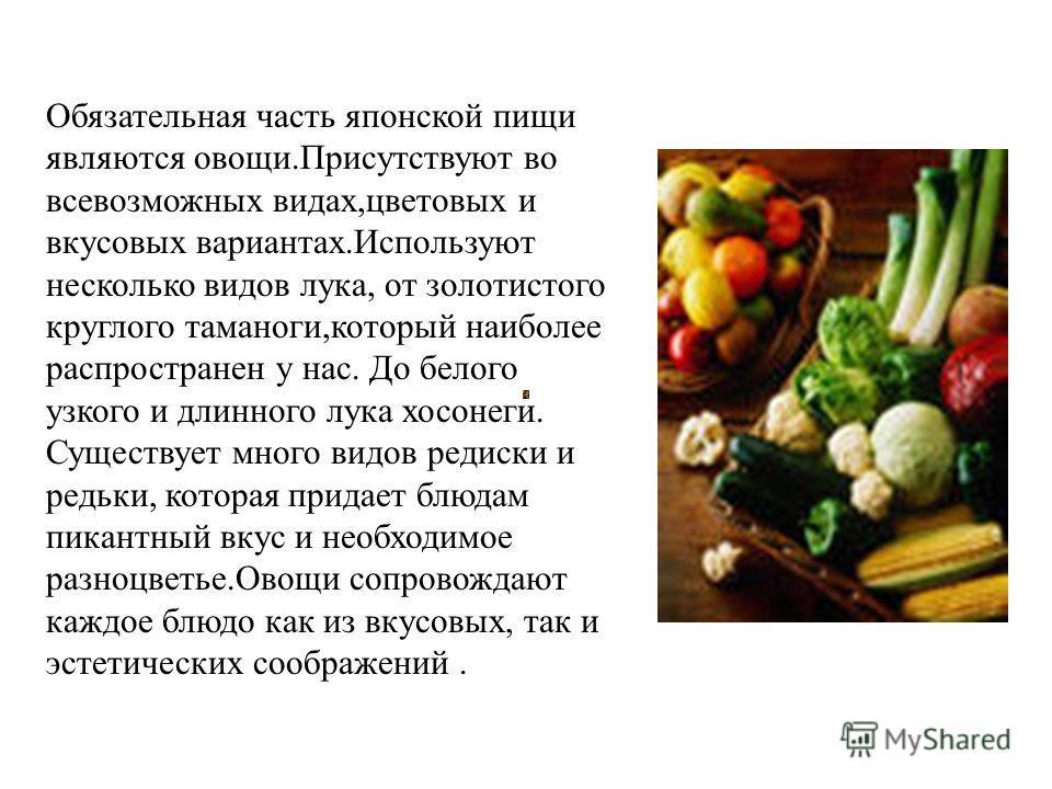 Обязательная часть японской пищи являются овощи.Присутствуют во всевозможных видах,цветовых и вкусовых вариантах.Используют несколько видов лука, от золотистого круглого таманоги,который наиболее распространен у нас. До белого узкого и длинного лука