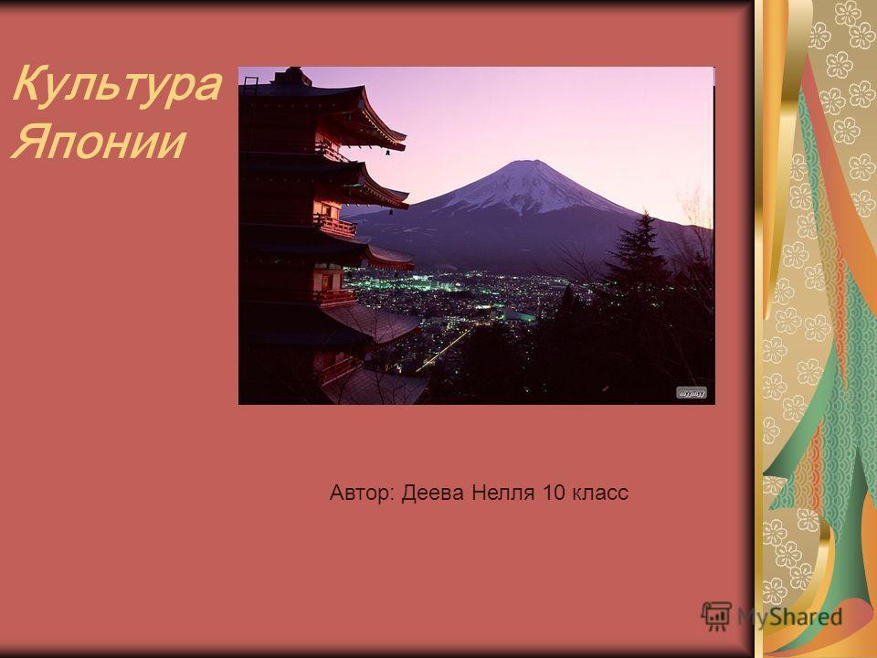 Культура Японии Автор: Деева Нелля 10 класс