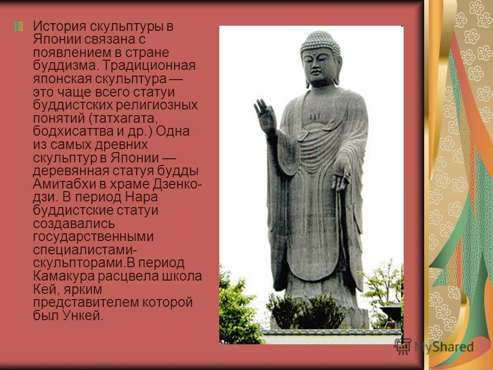 История скульптуры в Японии связана с появлением в стране буддизма. Традиционная японская скульптура это чаще всего статуи буддистских религиозных понятий (татхагата, бодхисаттва и др.) Одна из самых древних скульптур в Японии деревянная статуя будды