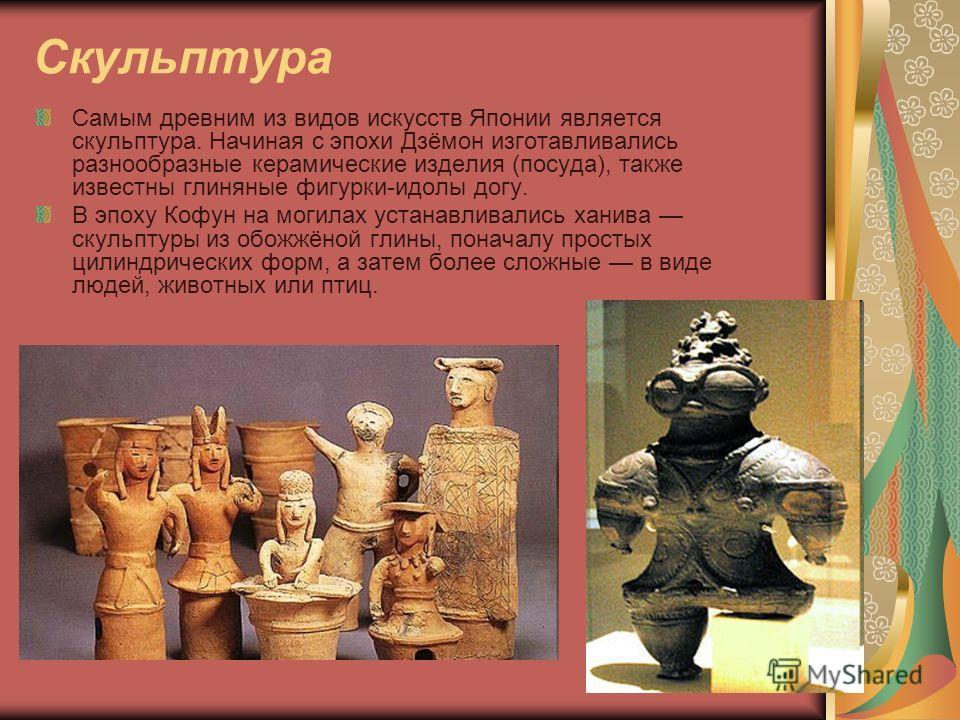 Скульптура Самым древним из видов искусств Японии является скульптура. Начиная с эпохи Дзёмон изготавливались разнообразные керамические изделия (посуда), также известны глиняные фигурки-идолы догу. В эпоху Кофун на могилах устанавливались ханива ску