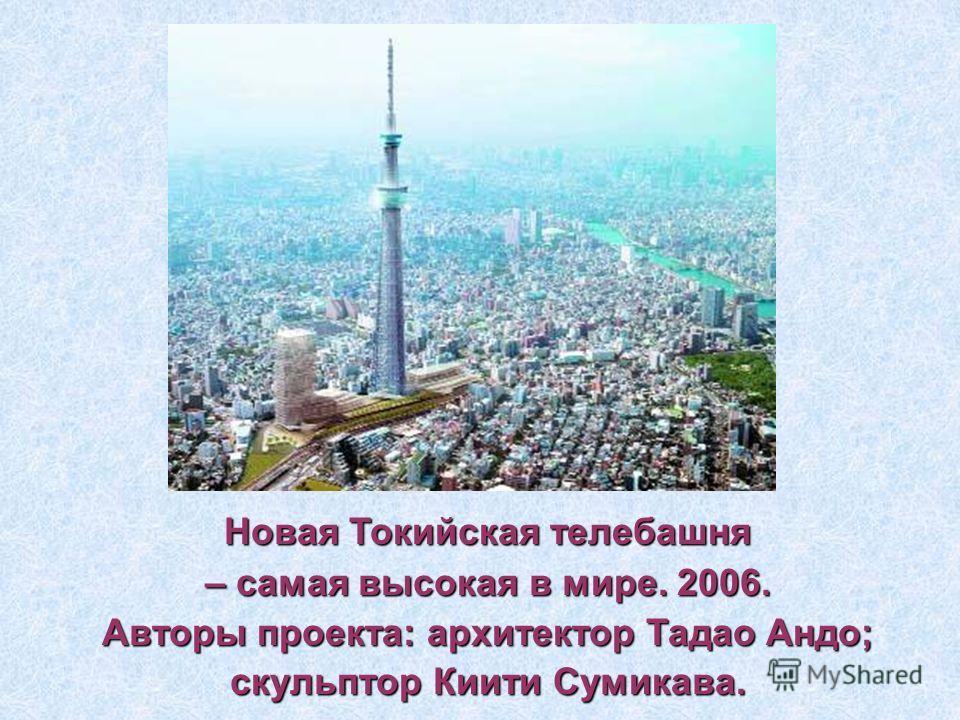Новая Токийская телебашня – самая высокая в мире. 2006. Авторы проекта: архитектор Тадао Андо; скульптор Киити Сумикава.