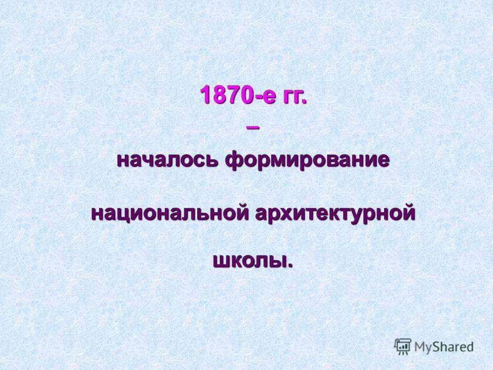 1870-е гг. – началось формирование национальной архитектурной школы.