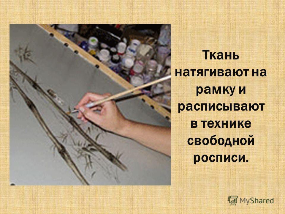 Ткань натягивают на рамку и расписывают в технике свободной росписи.