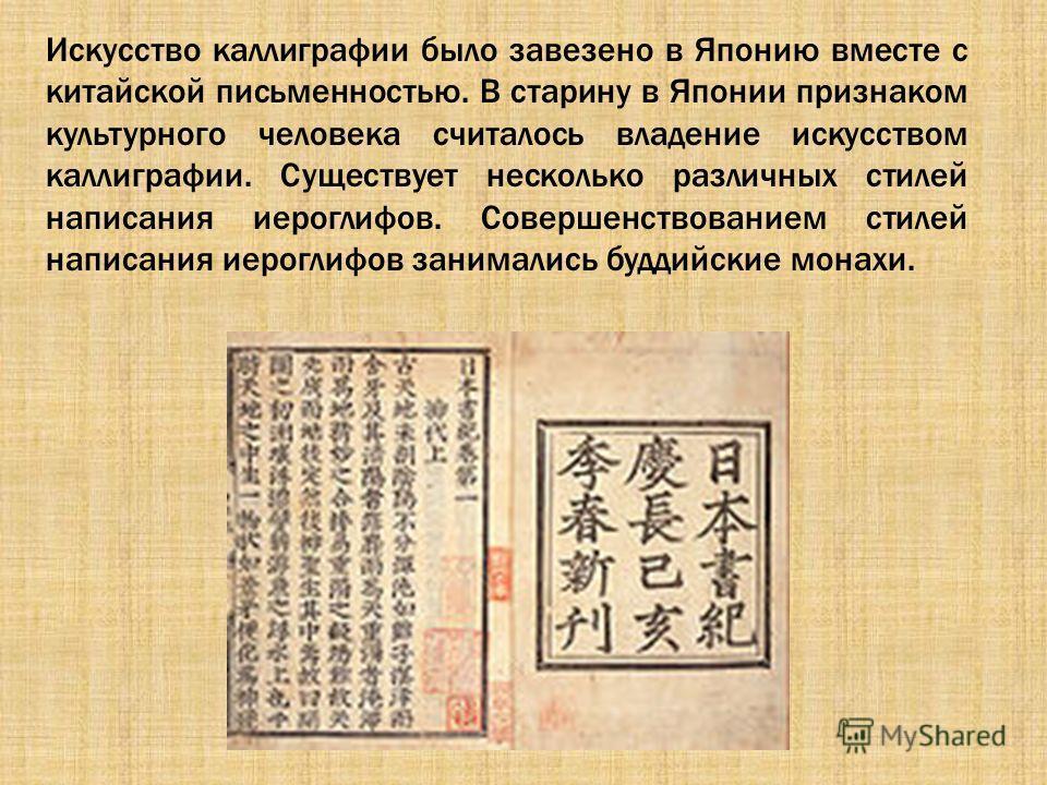 Искусство каллиграфии было завезено в Японию вместе с китайской письменностью. В старину в Японии признаком культурного человека считалось владение искусством каллиграфии. Существует несколько различных стилей написания иероглифов. Совершенствованием
