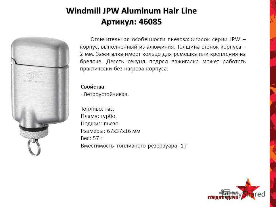 Windmill JPW Aluminum Hair Line Артикул: 46085 Отличительная особенности пьезозажигалок серии JPW – корпус, выполненный из алюминия. Толщина стенок корпуса – 2 мм. Зажигалка имеет кольцо для ремешка или крепления на брелоке. Десять секунд подряд зажи