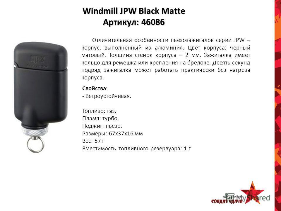 Windmill JPW Black Matte Артикул: 46086 Отличительная особенности пьезозажигалок серии JPW – корпус, выполненный из алюминия. Цвет корпуса: черный матовый. Толщина стенок корпуса – 2 мм. Зажигалка имеет кольцо для ремешка или крепления на брелоке. Де