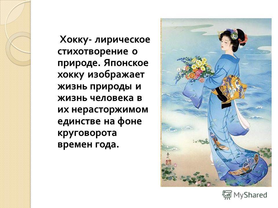 Хокку - лирическое стихотворение о природе. Японское хокку изображает жизнь природы и жизнь человека в их нерасторжимом единстве на фоне круговорота времен года.
