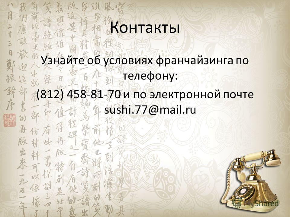 Контакты Узнайте об условиях франчайзинга по телефону: (812) 458-81-70 и по электронной почте sushi.77@mail.ru