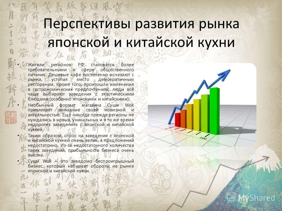 Перспективы развития рынка японской и китайской кухни Жители регионов РФ становятся более требовательными к сфере общественного питания. Дешевые кафе постепенно исчезают с рынка, уступая место демократичным ресторанам. Кроме того, произошли изменения