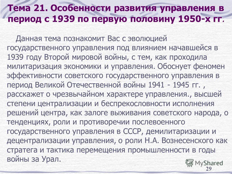 29 Тема 21. Особенности развития управления в период с 1939 по первую половину 1950-х гг. Данная тема познакомит Вас с эволюцией государственного управления под влиянием начавшейся в 1939 году Второй мировой войны, с тем, как проходила милитаризация