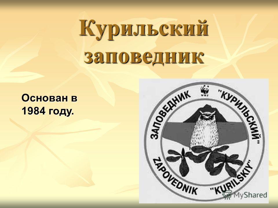 Курильский заповедник Основан в 1984 году.
