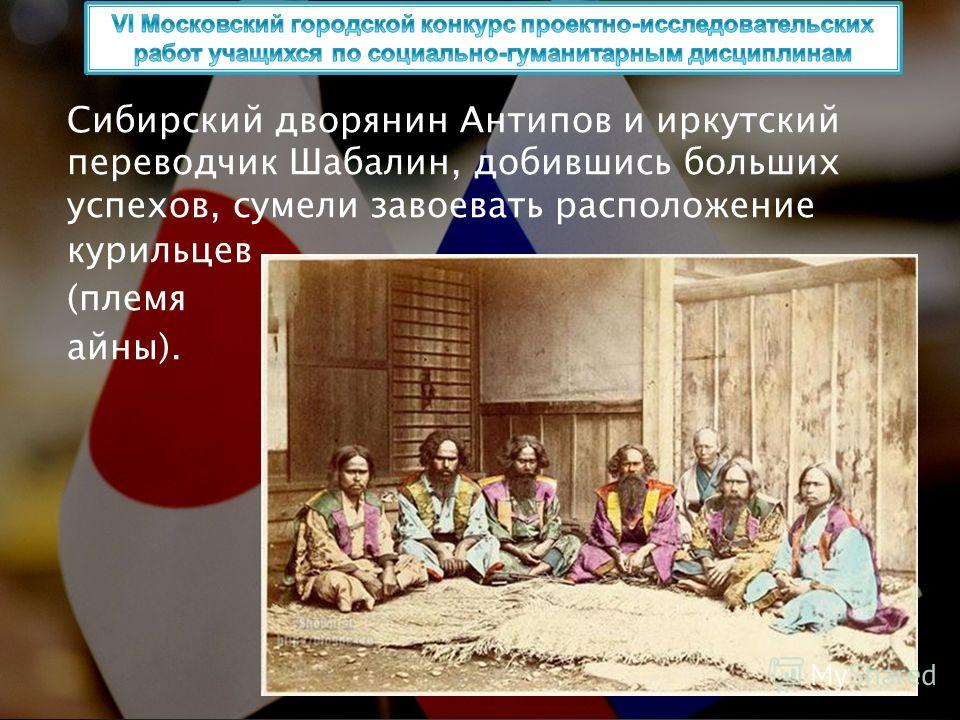 Сибирский дворянин Антипов и иркутский переводчик Шабалин, добившись больших успехов, сумели завоевать расположение курильцев (племя айны).