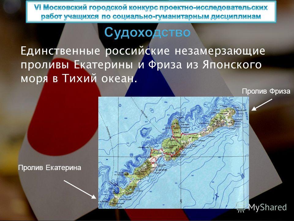 Единственные российские незамерзающие проливы Екатерины и Фриза из Японского моря в Тихий океан. Пролив Екатерина Пролив Фриза Судоходство