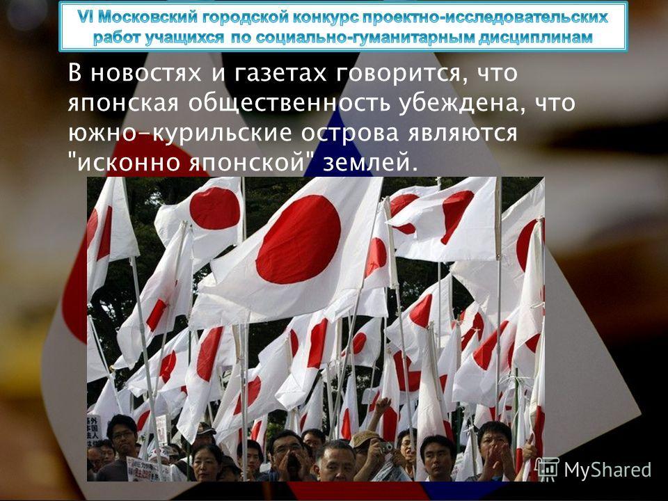 В новостях и газетах говорится, что японская общественность убеждена, что южно-курильские острова являются исконно японской землей.