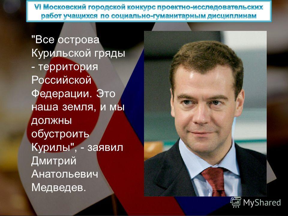 Все острова Курильской гряды - территория Российской Федерации. Это наша земля, и мы должны обустроить Курилы, - заявил Дмитрий Анатольевич Медведев.