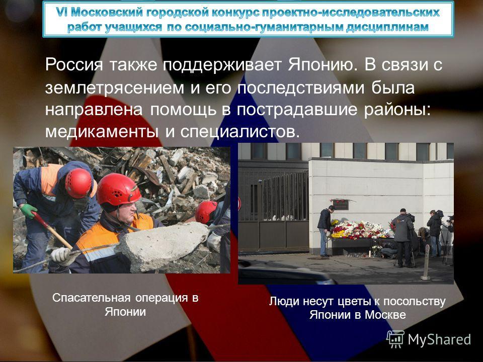 Россия также поддерживает Японию. В связи с землетрясением и его последствиями была направлена помощь в пострадавшие районы: медикаменты и специалистов. Люди несут цветы к посольству Японии в Москве Спасательная операция в Японии