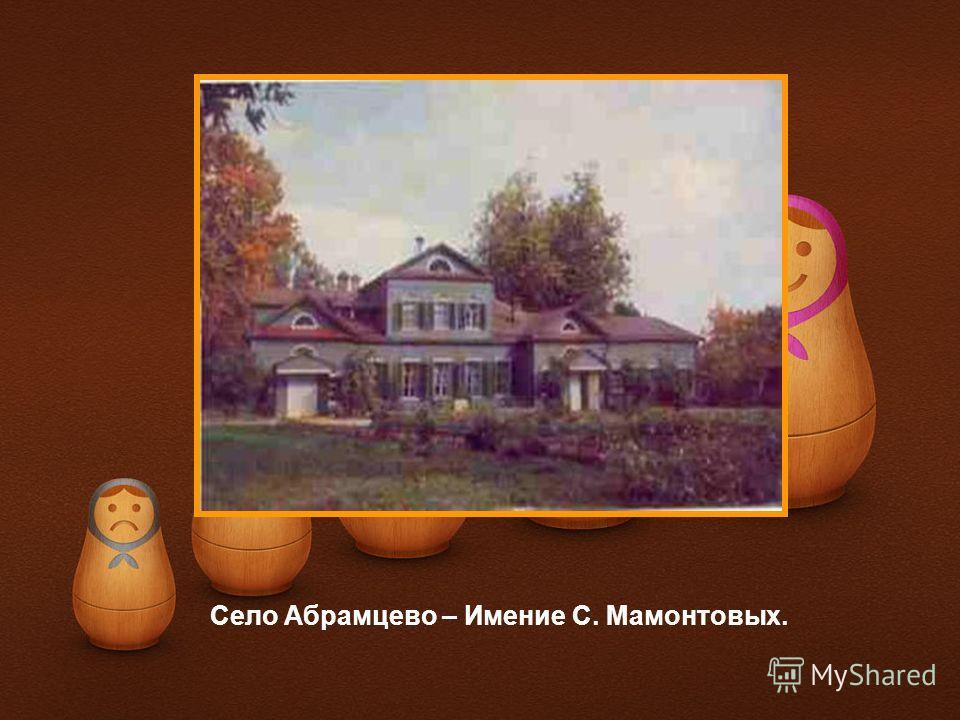 Село Абрамцево – Имение С. Мамонтовых.
