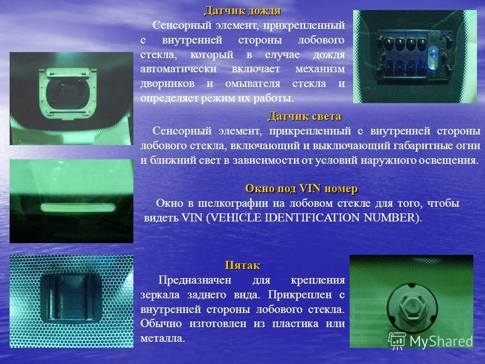 Окно под VIN номер Окно в шелкографии на лобовом стекле для того, чтобы видеть VIN (VEHICLE IDENTIFICATION NUMBER). Датчик дождя Сенсорный элемент, прикрепленный с внутренней стороны лобового стекла, который в случае дождя автоматически включает меха