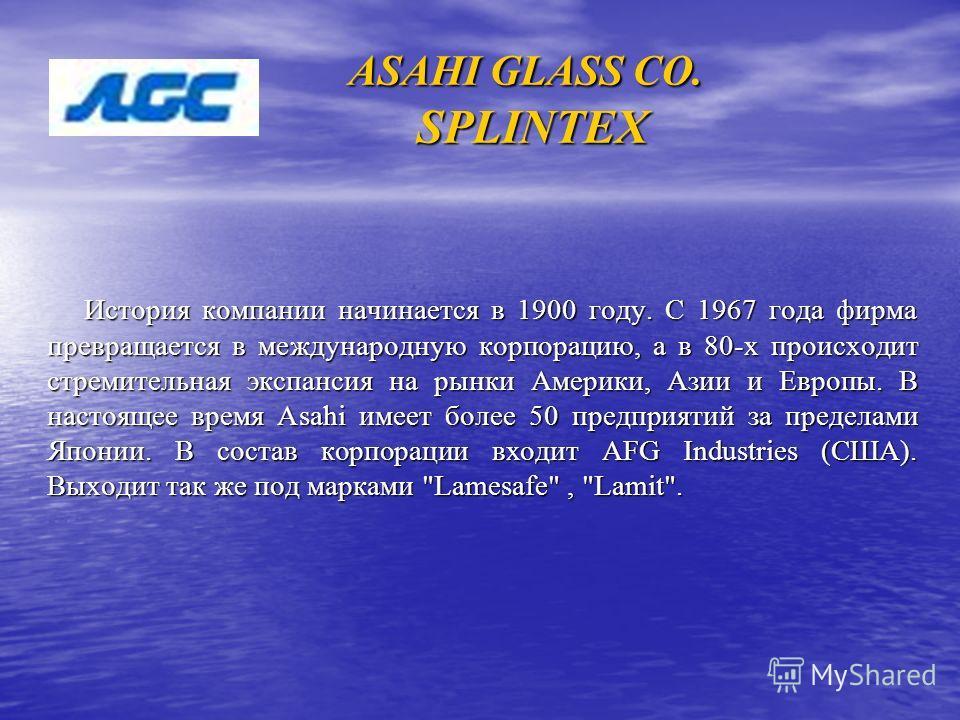 ASAHI GLASS CO. SPLINTEX История компании начинается в 1900 году. С 1967 года фирма превращается в международную корпорацию, а в 80-х происходит стремительная экспансия на рынки Америки, Азии и Европы. В настоящее время Asahi имеет более 50 предприят