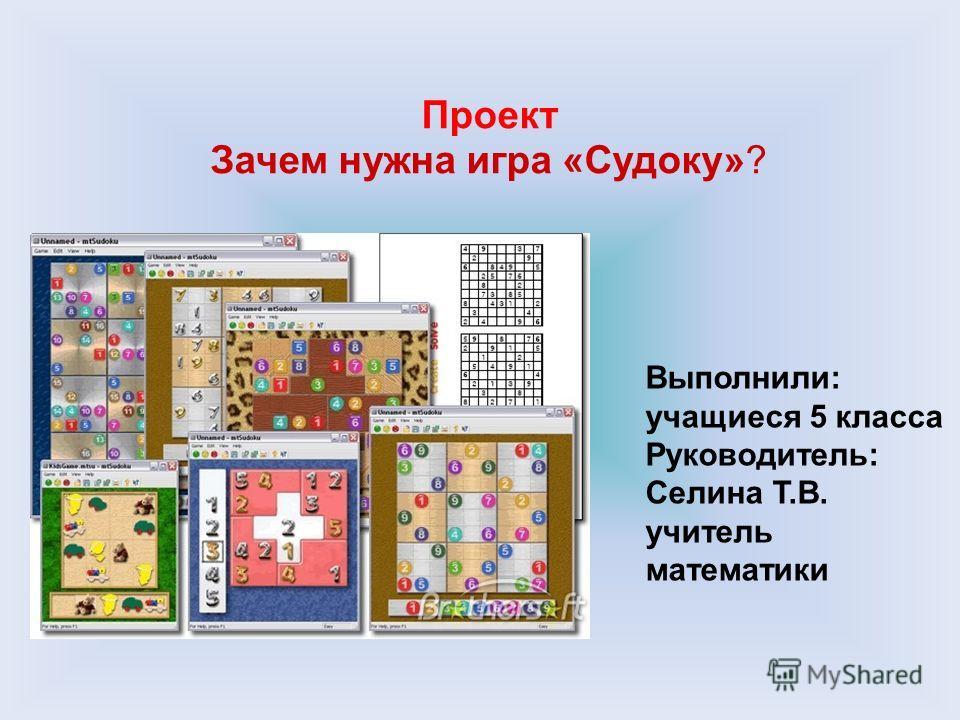 Проект Зачем нужна игра «Судоку»? Выполнили: учащиеся 5 класса Руководитель: Селина Т.В. учитель математики