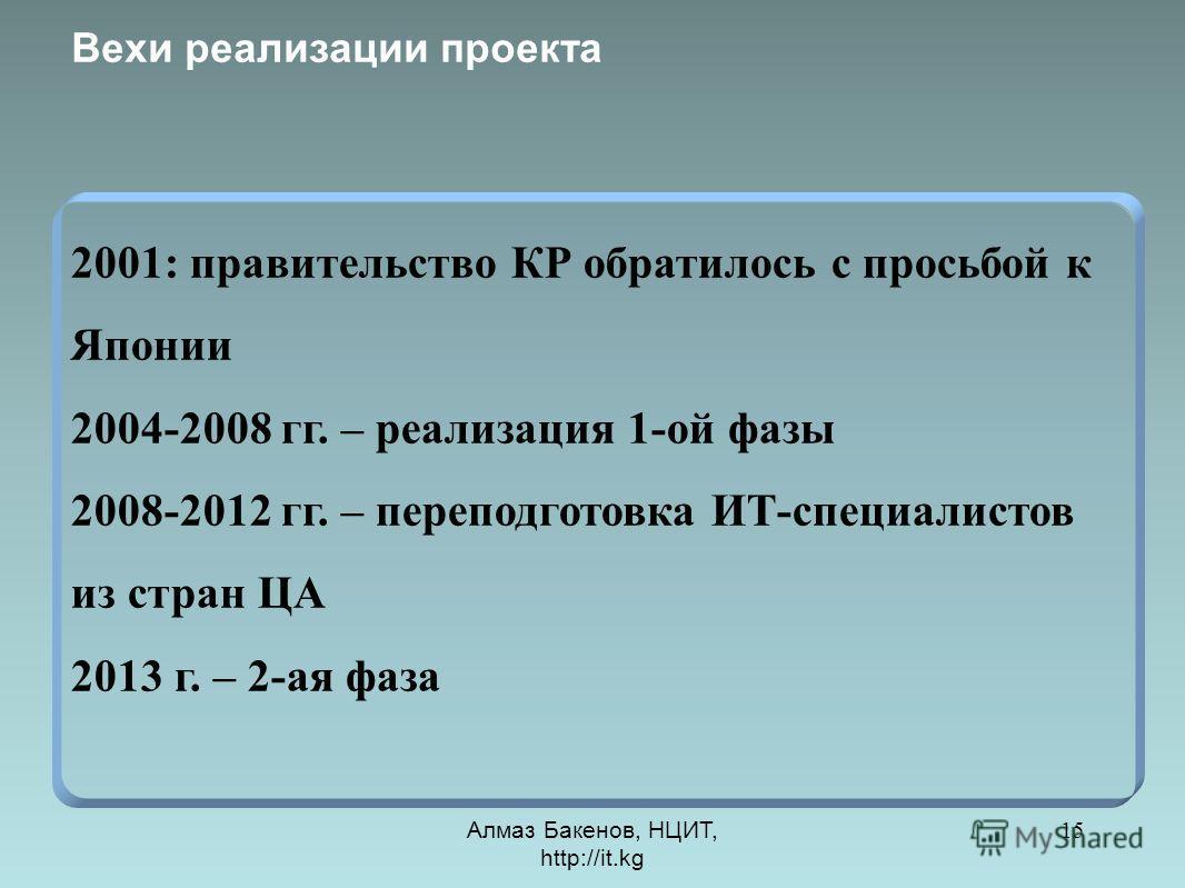 Алмаз Бакенов, НЦИТ, http://it.kg 15 Вехи реализации проекта 2001: правительство КР обратилось с просьбой к Японии 2004-2008 гг. – реализация 1-ой фазы 2008-2012 гг. – переподготовка ИТ-специалистов из стран ЦА 2013 г. – 2-ая фаза