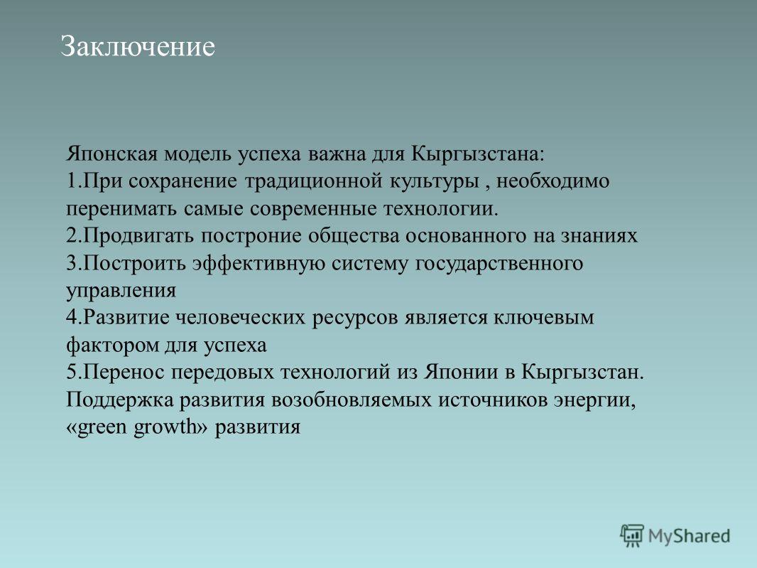 Заключение Японская модель успеха важна для Кыргызстана: 1.При сохранение традиционной культуры, необходимо перенимать самые современные технологии. 2.Продвигать построние общества основанного на знаниях 3.Построить эффективную систему государственно