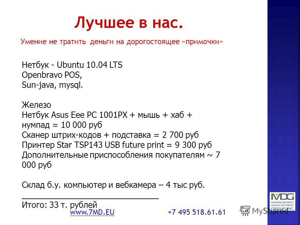 Умение не тратить деньги на дорогостоящее «примочки» www.7MD.EUwww.7MD.EU +7 495 518.61.61 Нетбук - Ubuntu 10.04 LTS Openbravo POS, Sun-java, mysql. Железо Нетбук Asus Eee PC 1001PX + мышь + хаб + нумпад = 10 000 руб Сканер штрих-кодов + подставка =