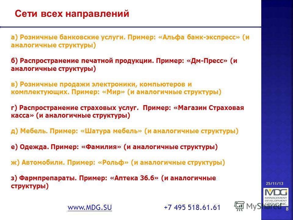 25/11/13 8 www.MDG.SUwww.MDG.SU +7 495 518.61.61 Сети всех направлений а) Розничные банковские услуги. Пример: «Альфа банк-экспресс» (и аналогичные структуры) б) Распространение печатной продукции. Пример: «Дм-Пресс» (и аналогичные структуры) в) Розн