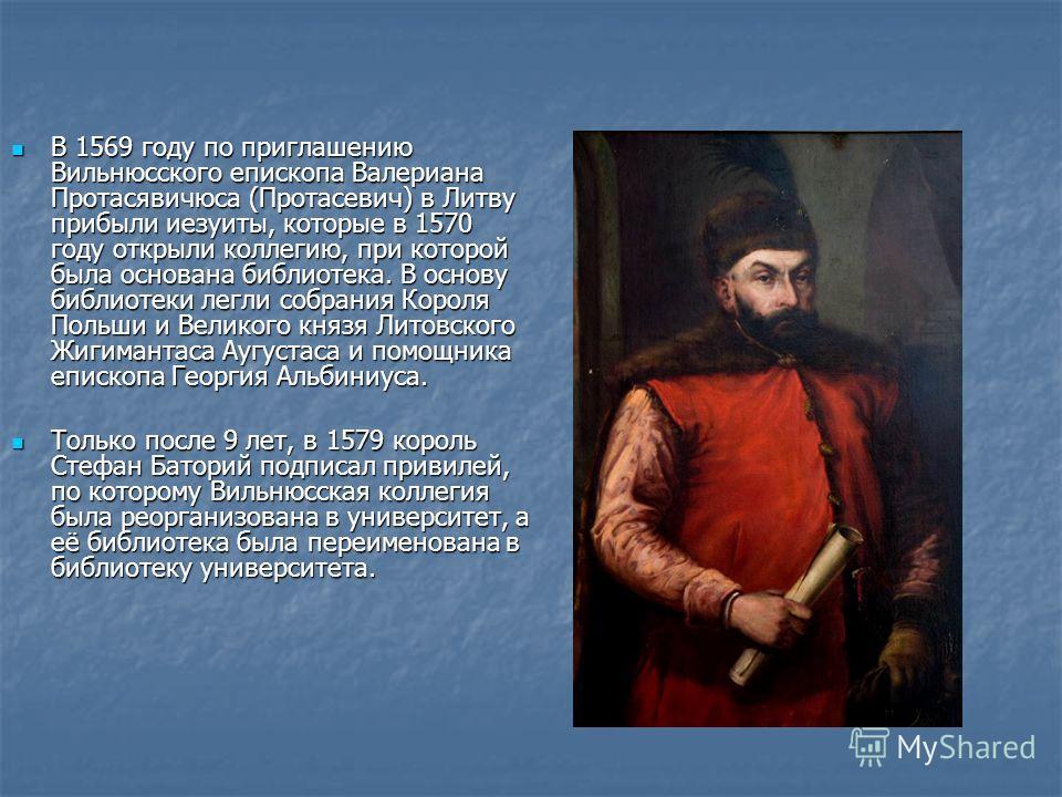 В 1569 году по приглашению Вильнюсского епископа Валериана Протасявичюса (Протасевич) в Литву прибыли иезуиты, которые в 1570 году открыли коллегию, при которой была основана библиотека. В основу библиотеки легли собрания Короля Польши и Великого кня