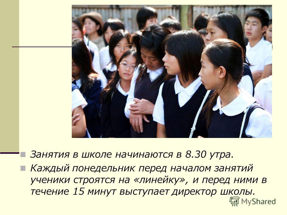 Занятия в школе начинаются в 8.30 утра. Каждый понедельник перед началом занятий ученики строятся на «линейку», и перед ними в течение 15 минут выступает директор школы.