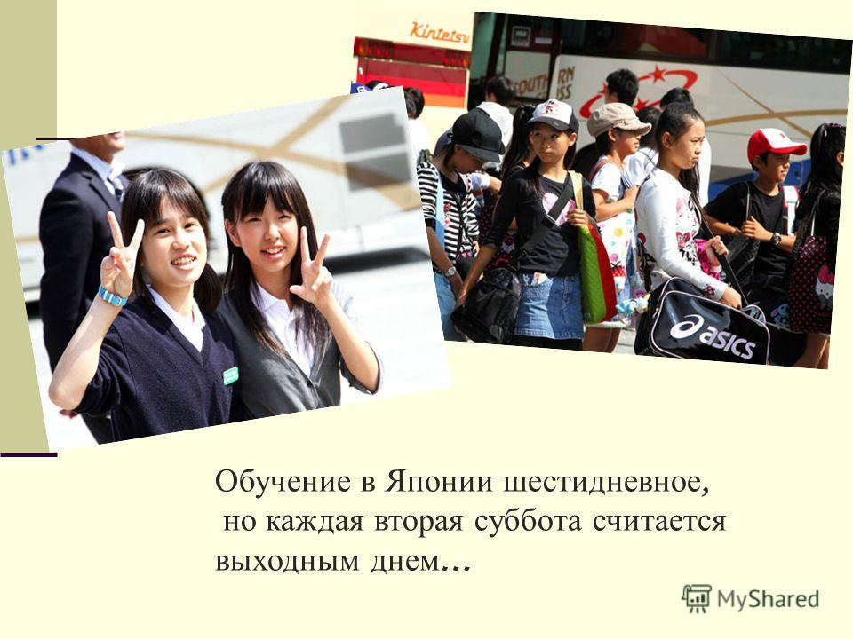 Обучение в Японии шестидневное, но каждая вторая суббота считается выходным днем …