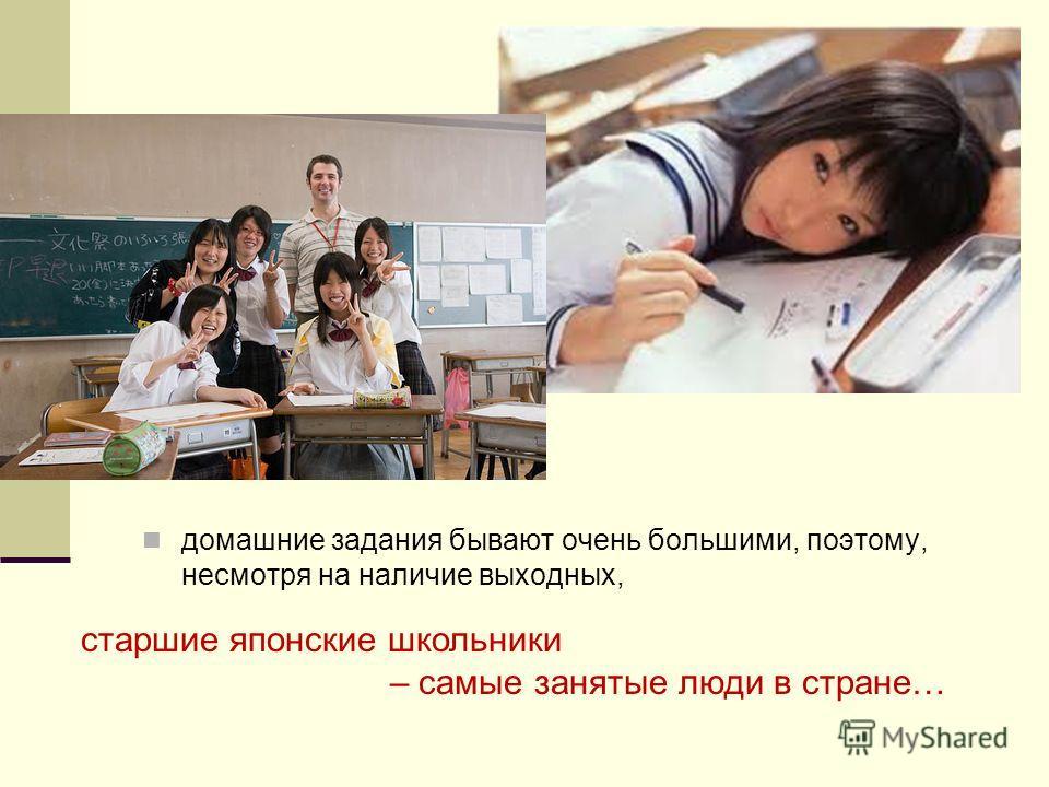 домашние задания бывают очень большими, поэтому, несмотря на наличие выходных, старшие японские школьники – самые занятые люди в стране…