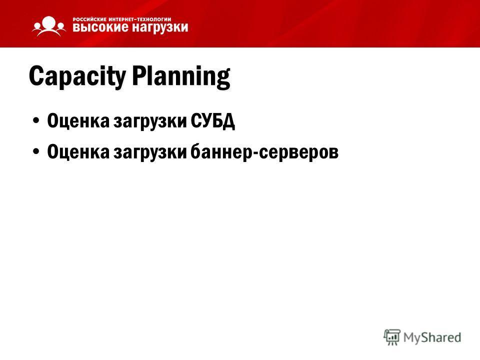 Capacity Planning Оценка загрузки СУБД Оценка загрузки баннер-серверов