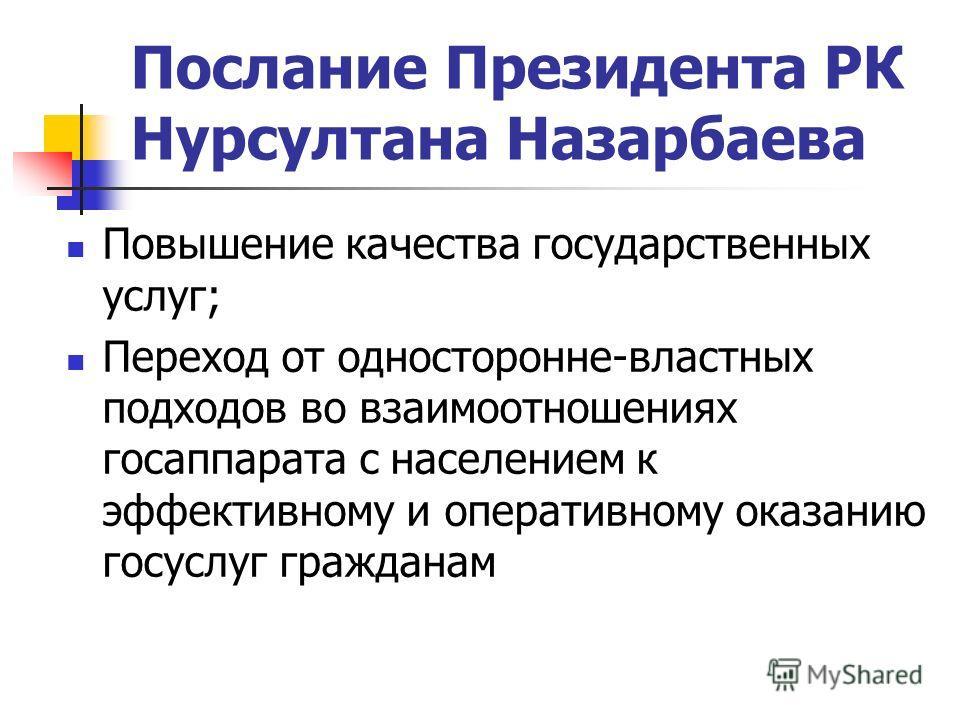 Послание Президента РК Нурсултана Назарбаева Повышение качества государственных услуг; Переход от односторонне-властных подходов во взаимоотношениях госаппарата с населением к эффективному и оперативному оказанию госуслуг гражданам