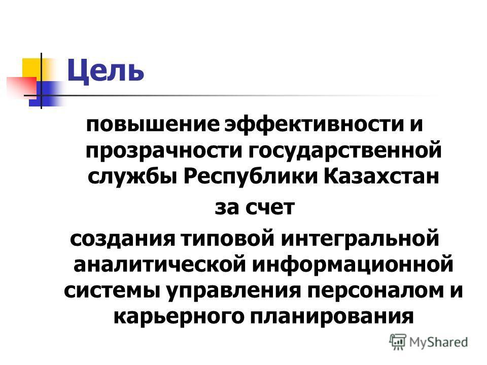 Цель повышение эффективности и прозрачности государственной службы Республики Казахстан за счет создания типовой интегральной аналитической информационной системы управления персоналом и карьерного планирования